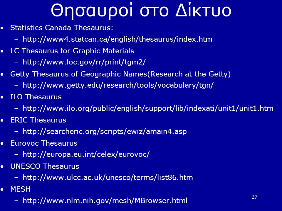 27 Θησαυροί στο Δίκτυο Statistics Canada Thesaurus: –  LC Thesaurus for Graphic Materials –  Getty Thesaurus of Geographic Names(Research at the Getty) ‏ –  ILO Thesaurus –  ERIC Thesaurus –  Eurovoc Thesaurus –  UNESCO Thesaurus –  MESH –