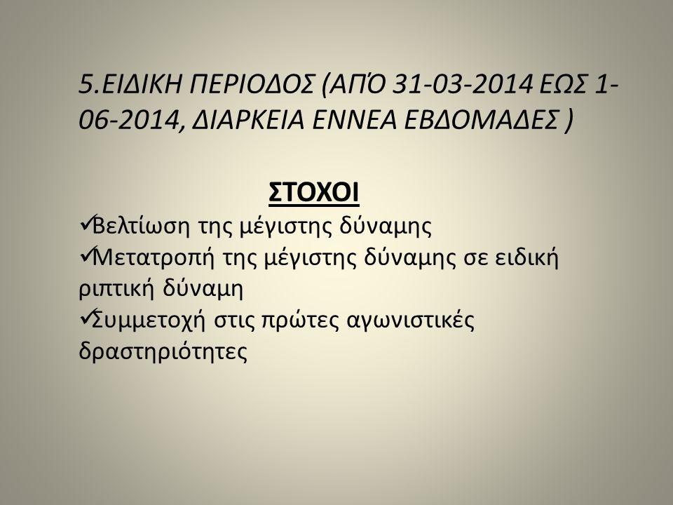 5.ΕΙΔΙΚΗ ΠΕΡΙΟΔΟΣ (ΑΠΌ 31-03-2014 ΕΩΣ 1- 06-2014, ΔΙΑΡΚΕΙΑ ΕΝΝΕΑ ΕΒΔΟΜΑΔΕΣ ) ΣΤΟΧΟΙ Βελτίωση της μέγιστης δύναμης Μετατροπή της μέγιστης δύναμης σε ει