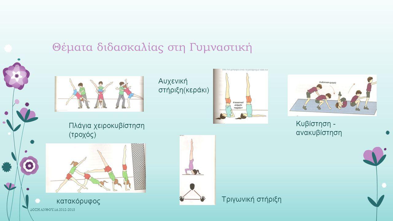 Θέματα διδασκαλίας στη Γυμναστική Κυβίστηση - ανακυβίστηση Τριγωνική στήριξη κατακόρυφος Αυχενική στήριξη(κεράκι) Πλάγια χειροκυβίστηση (τροχός) ΔΟΣΗ ΑΝΘΟΥΛΑ 2012-2013