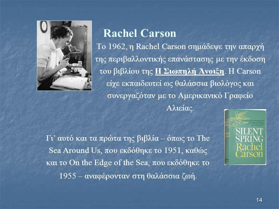 14 Rachel Carson Το 1962, η Rachel Carson σημάδεψε την απαρχή της περιβαλλοντικής επανάστασης με την έκδοση του βιβλίου της Η Σιωπηλή Άνοιξη. Η Carson