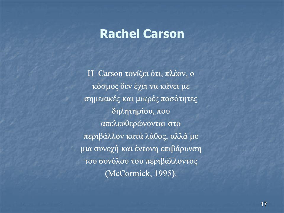 17 Rachel Carson Η Carson τονίζει ότι, πλέον, ο κόσμος δεν έχει να κάνει με σημειακές και μικρές ποσότητες δηλητηρίου, που απελευθερώνονται στο περιβά