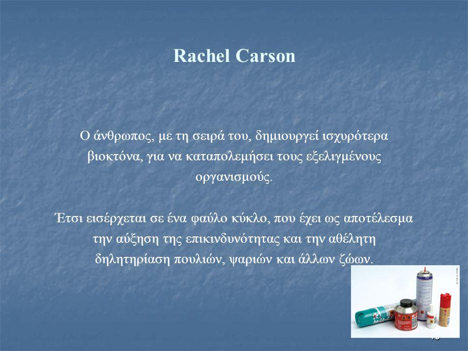 19 Rachel Carson Ο άνθρωπος, με τη σειρά του, δημιουργεί ισχυρότερα βιοκτόνα, για να καταπολεμήσει τους εξελιγμένους οργανισμούς. Έτσι εισέρχεται σε έ