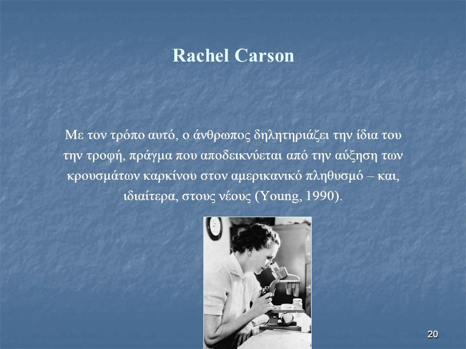 20 Rachel Carson Με τον τρόπο αυτό, ο άνθρωπος δηλητηριάζει την ίδια του την τροφή, πράγμα που αποδεικνύεται από την αύξηση των κρουσμάτων καρκίνου στ