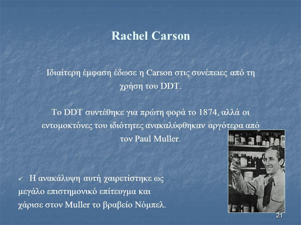 21 Rachel Carson Ιδιαίτερη έμφαση έδωσε η Carson στις συνέπειες από τη χρήση του DDT. Το DDT συντέθηκε για πρώτη φορά το 1874, αλλά οι εντομοκτόνες το