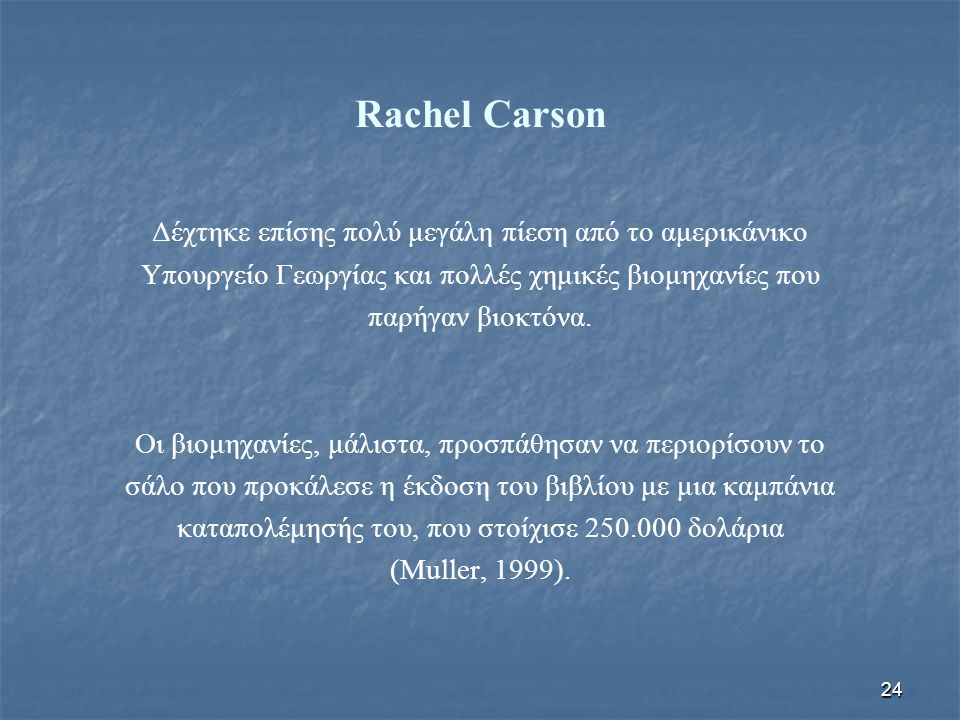 24 Rachel Carson Δέχτηκε επίσης πολύ μεγάλη πίεση από το αμερικάνικο Υπουργείο Γεωργίας και πολλές χημικές βιομηχανίες που παρήγαν βιοκτόνα. Οι βιομηχ