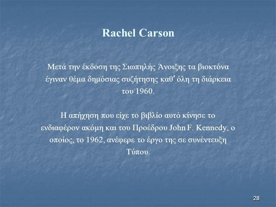 28 Rachel Carson Μετά την έκδοση της Σιωπηλής Άνοιξης τα βιοκτόνα έγιναν θέμα δημόσιας συζήτησης καθ ' όλη τη διάρκεια του 1960. Η απήχηση που είχε το