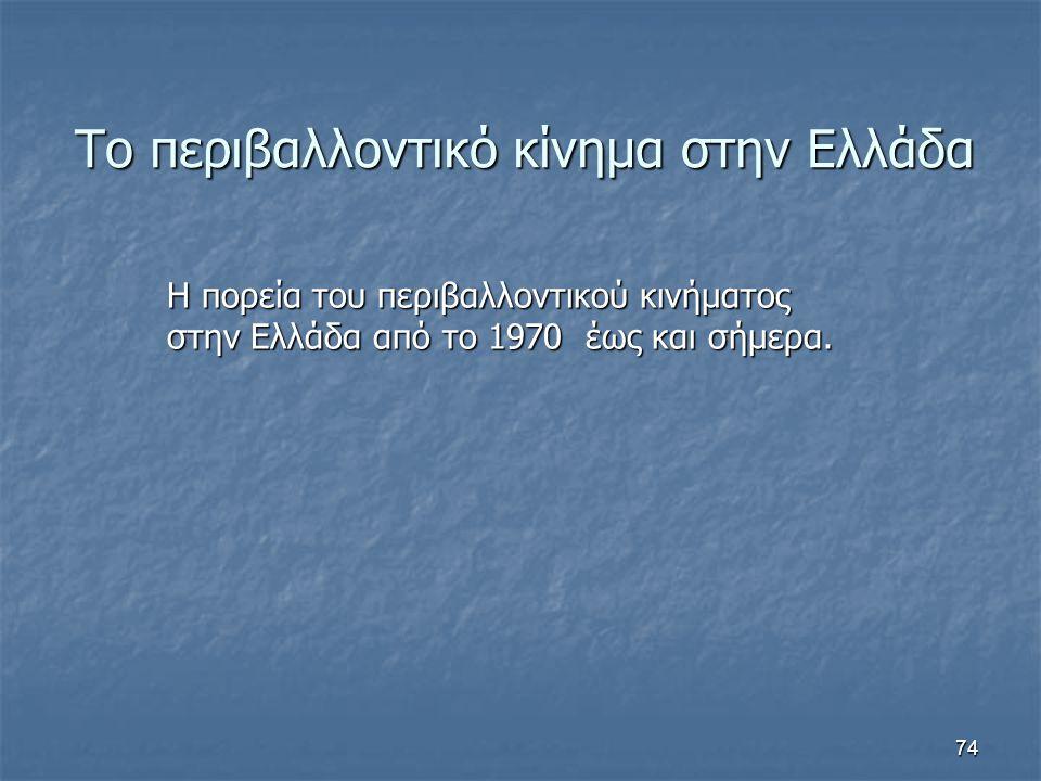 74 Το περιβαλλοντικό κίνημα στην Ελλάδα Η πορεία του περιβαλλοντικού κινήματος στην Ελλάδα από το 1970 έως και σήμερα.