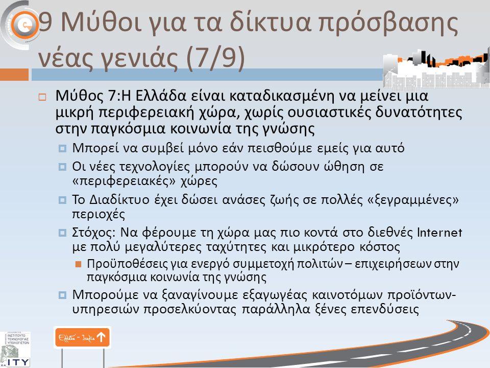 9 Μύθοι για τα δίκτυα πρόσβασης νέας γενιάς (7/9)  Μύθος 7: Η Ελλάδα είναι καταδικασμένη να μείνει μια μικρή περιφερειακή χώρα, χωρίς ουσιαστικές δυνατότητες στην παγκόσμια κοινωνία της γνώσης  Μπορεί να συμβεί μόνο εάν πεισθούμε εμείς για αυτό  Οι νέες τεχνολογίες μπορούν να δώσουν ώθηση σε « περιφερειακές » χώρες  Το Διαδίκτυο έχει δώσει ανάσες ζωής σε πολλές « ξεγραμμένες » περιοχές  Στόχος : Να φέρουμε τη χώρα μας πιο κοντά στο διεθνές Internet με πολύ μεγαλύτερες ταχύτητες και μικρότερο κόστος Προϋποθέσεις για ενεργό συμμετοχή πολιτών – επιχειρήσεων στην παγκόσμια κοινωνία της γνώσης  Μπορούμε να ξαναγίνουμε εξαγωγέας καινοτόμων προϊόντων - υπηρεσιών προσελκύοντας παράλληλα ξένες επενδύσεις