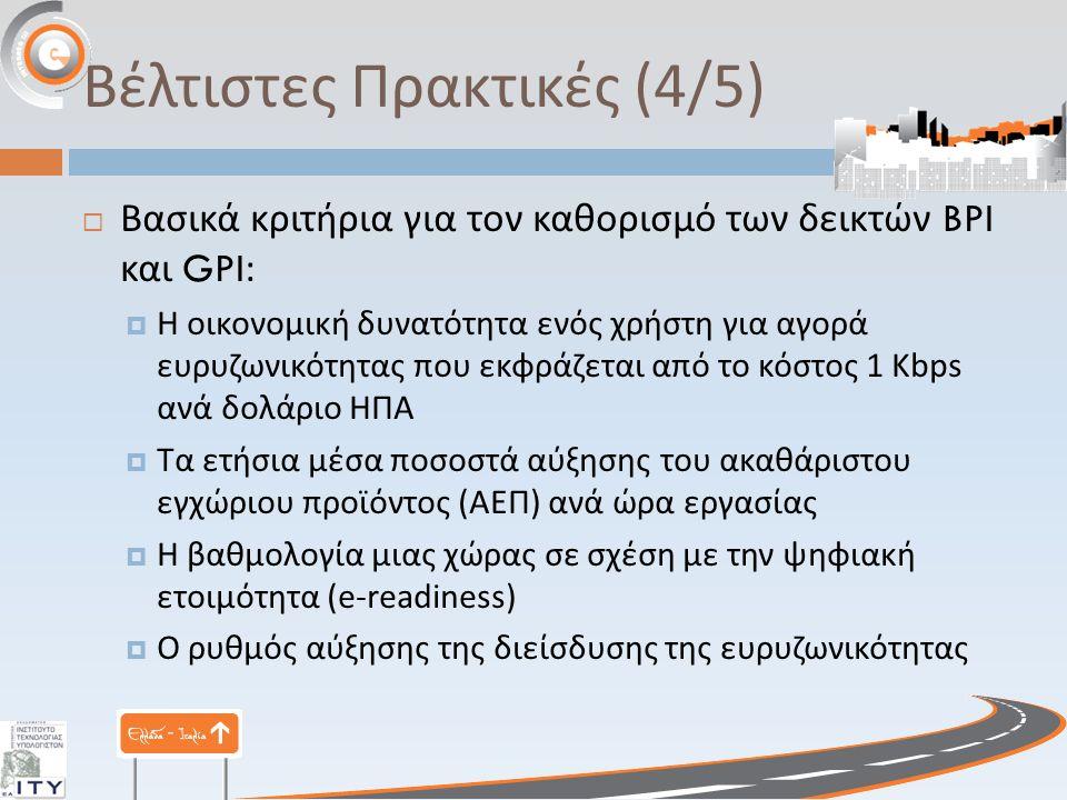 Βέλτιστες Πρακτικές (5/5)  Βασικά κριτήρια για τον καθορισμό των δεικτών BPI και GPI:  Η διείσδυση της ευρυζωνικότητας ανά 100 κατοίκους  Η διείσδυση ( χρήση ) του Διαδικτύου ανά 100 κατοίκους  Ο ρυθμός αύξησης της διείσδυσης του Διαδικτύου  Οι επενδύσεις σε ΤΠΕ  Το επίπεδο ανταγωνισμού στις τηλεπικοινωνίες