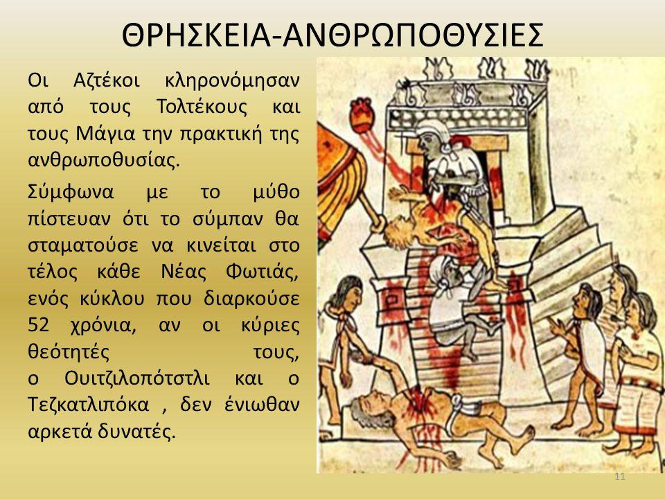 ΘΡΗΣΚΕΙΑ-ΑΝΘΡΩΠΟΘΥΣΙΕΣ Οι Αζτέκοι κληρονόμησαν από τους Τολτέκους και τους Μάγια την πρακτική της ανθρωποθυσίας. Σύμφωνα με το μύθο πίστευαν ότι το σύ
