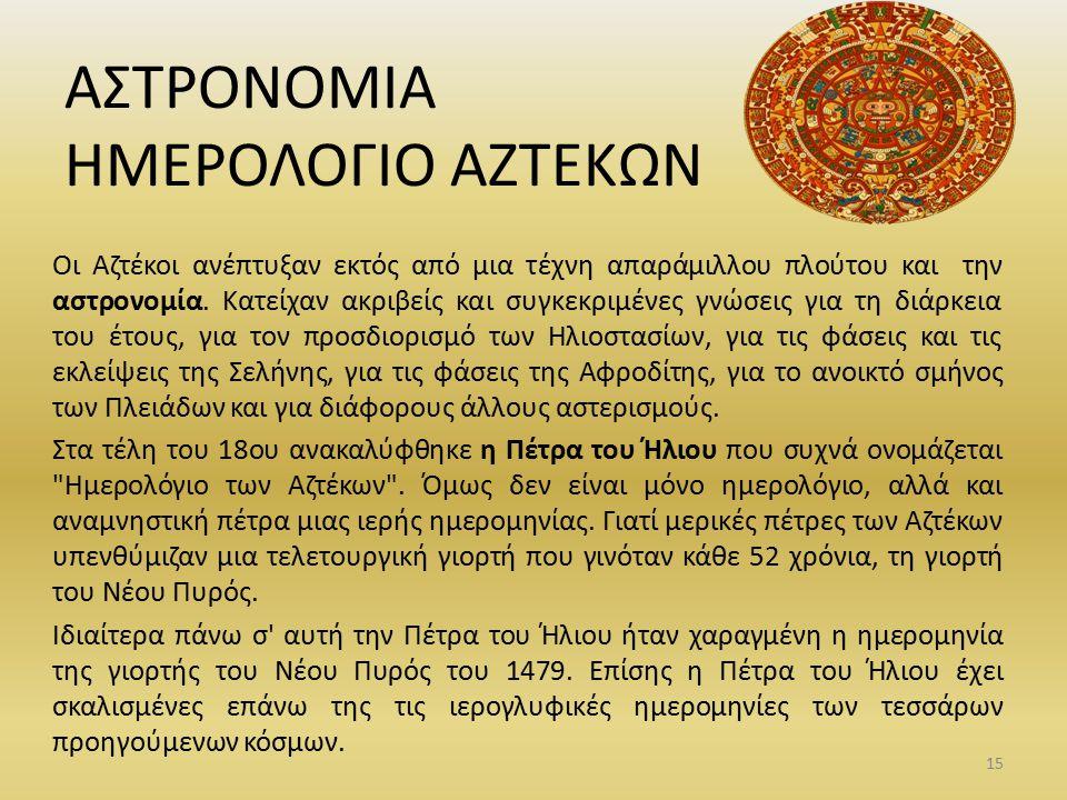 ΑΣΤΡΟΝΟΜΙΑ ΗΜΕΡΟΛΟΓΙΟ ΑΖΤΕΚΩΝ Οι Αζτέκοι ανέπτυξαν εκτός από μια τέχνη απαράμιλλου πλούτου και την αστρονομία. Κατείχαν ακριβείς και συγκεκριμένες γνώ