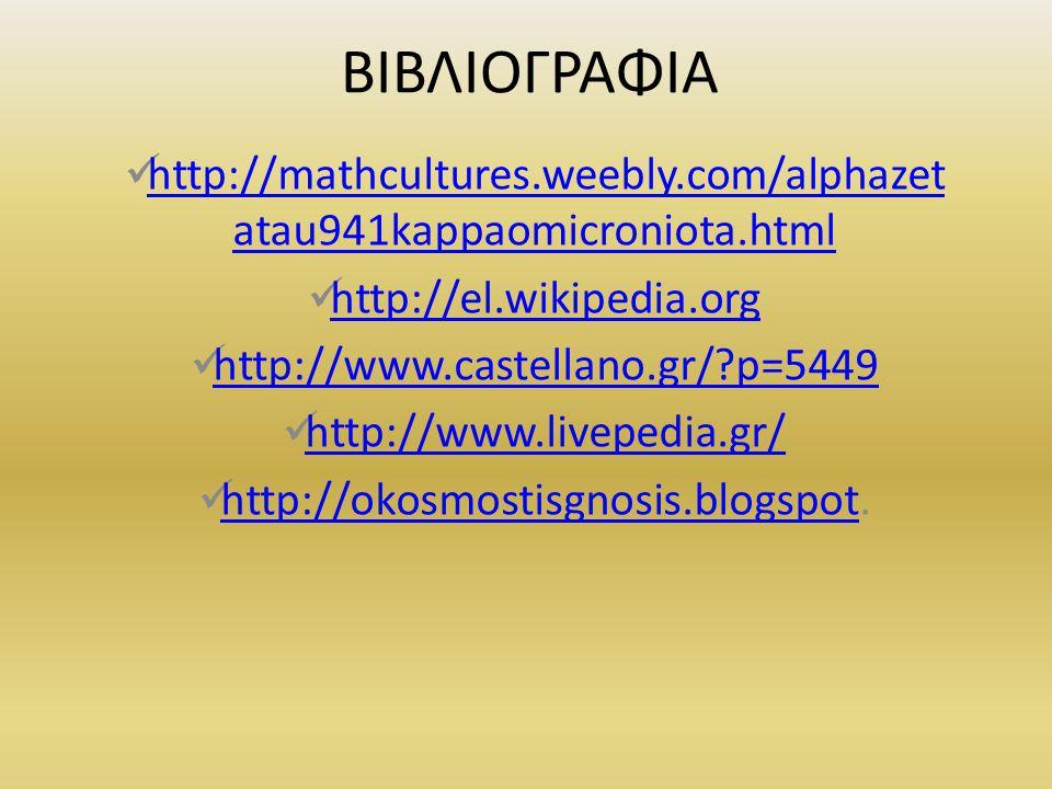 ΒΙΒΛΙΟΓΡΑΦΙΑ http://mathcultures.weebly.com/alphazet atau941kappaomicroniota.html http://mathcultures.weebly.com/alphazet atau941kappaomicroniota.html http://el.wikipedia.org http://www.castellano.gr/?p=5449 http://www.livepedia.gr/ http://okosmostisgnosis.blogspot.