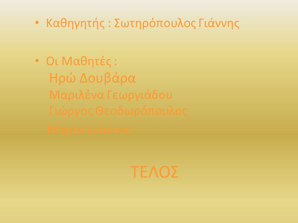 Καθηγητής : Σωτηρόπουλος Γιάννης Οι Μαθητές : Ηρώ Δουβάρα Μαριλένα Γεωργιάδου Γιώργος Θεοδωρόπουλος Μαρία Ιωάννου TEΛΟΣ