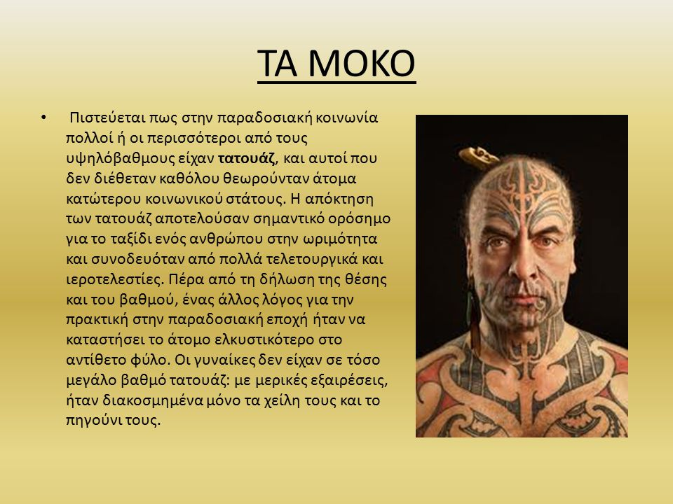 TA MOKO Πιστεύεται πως στην παραδοσιακή κοινωνία πολλοί ή οι περισσότεροι από τους υψηλόβαθμους είχαν τατουάζ, και αυτοί που δεν διέθεταν καθόλου θεωρούνταν άτομα κατώτερου κοινωνικού στάτους.