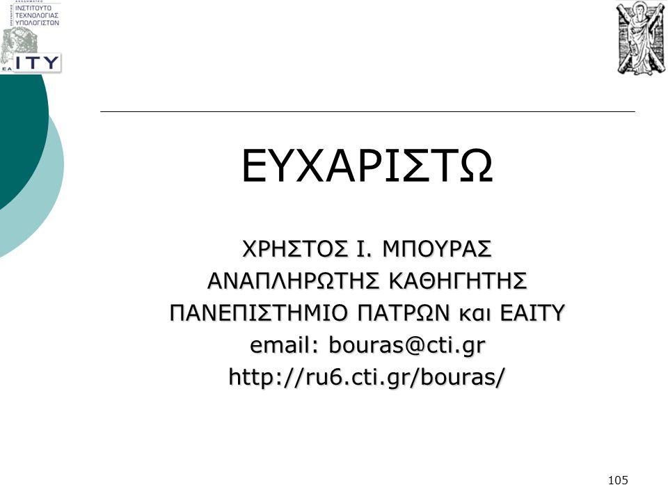 ΕΥΧΑΡΙΣΤΩ ΧΡΗΣΤΟΣ Ι. ΜΠΟΥΡΑΣ ΑΝΑΠΛΗΡΩΤΗΣ ΚΑΘΗΓΗΤΗΣ ΠΑΝΕΠΙΣΤΗΜΙΟ ΠΑΤΡΩΝ και ΕΑΙΤΥ email: bouras@cti.gr http://ru6.cti.gr/bouras/ 105