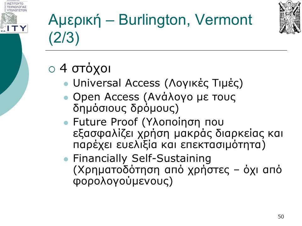 Αμερική – Burlington, Vermont (2/3)  4 στόχοι Universal Access (Λογικές Τιμές) Open Access (Ανάλογο με τους δημόσιους δρόμους) Future Proof (Υλοποίησ