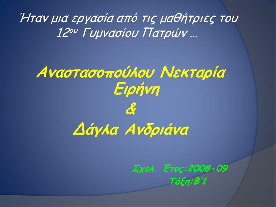 Ήταν μια εργασία από τις μαθήτριες του 12 ου Γυμνασίου Πατρών … Αναστασοπούλου Νεκταρία Ειρήνη & Δάγλα Ανδριάνα Σχολ. Έτος:2008-09 Τάξη:Β'1