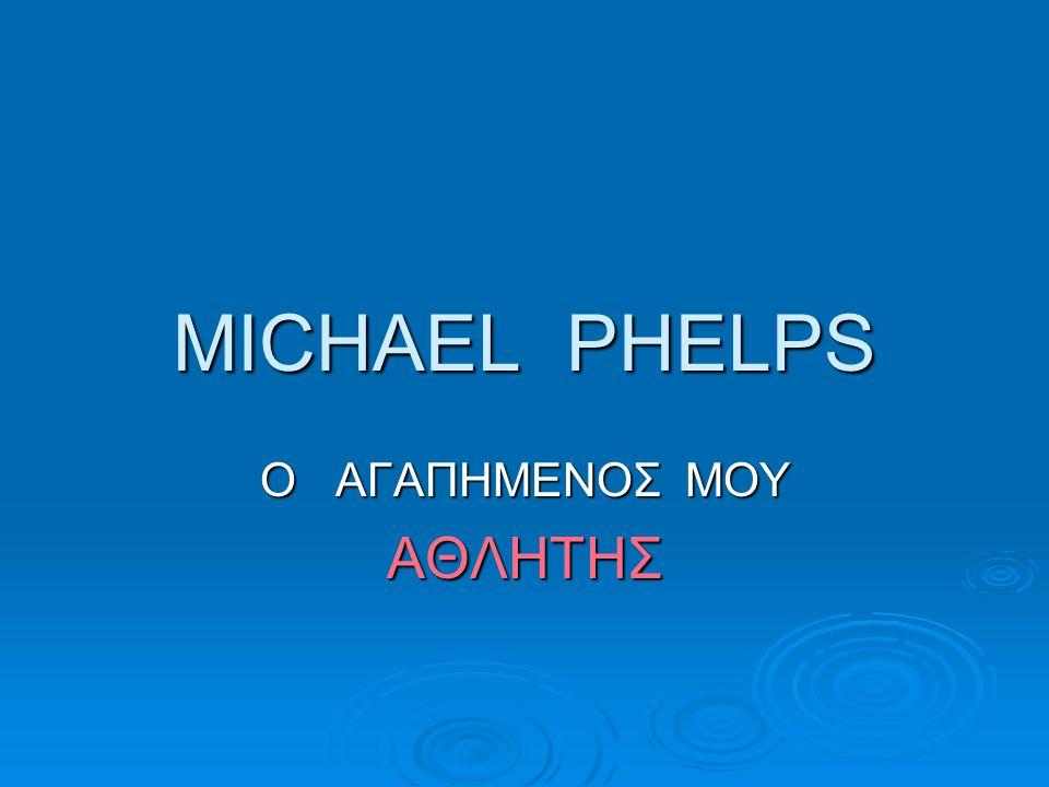 ΜΙCHAEL PHELPS Ο ΑΓΑΠΗΜΕΝΟΣ ΜΟΥ ΑΘΛΗΤΗΣ