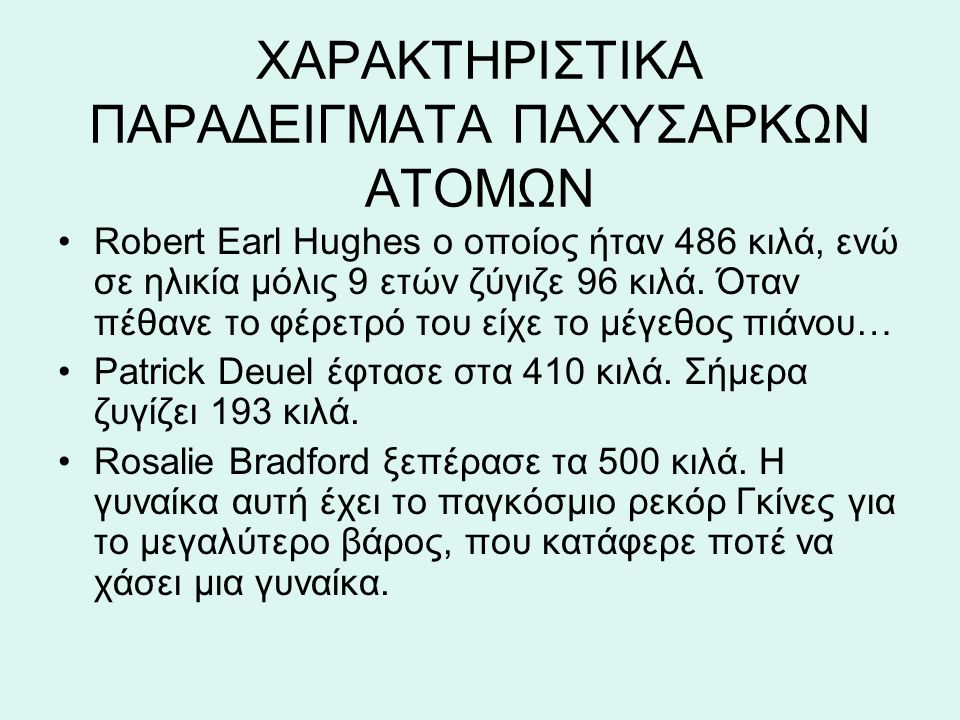 ΧΑΡΑΚΤΗΡΙΣΤΙΚΑ ΠΑΡΑΔΕΙΓΜΑΤΑ ΠΑΧΥΣΑΡΚΩΝ ΑΤΟΜΩΝ Robert Earl Hughes ο οποίος ήταν 486 κιλά, ενώ σε ηλικία μόλις 9 ετών ζύγιζε 96 κιλά. Όταν πέθανε το φέρ
