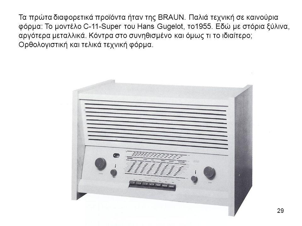 29 Τα πρώτα διαφορετικά προϊόντα ήταν της BRAUN. Παλιά τεχνική σε καινούρια φόρμα: Το μοντέλο C-11-Super του Hans Gugelot, το1955. Εδώ με στόρια ξύλιν