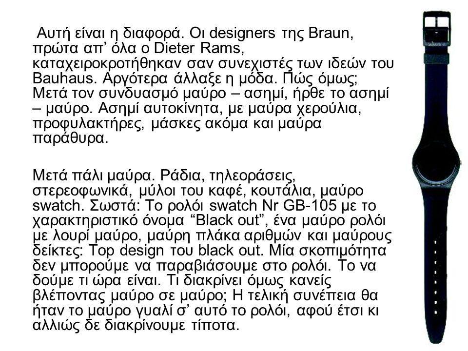 33 Αυτή είναι η διαφορά. Οι designers της Braun, πρώτα απ' όλα ο Dieter Rams, καταχειροκροτήθηκαν σαν συνεχιστές των ιδεών του Bauhaus. Αργότερα άλλαξ