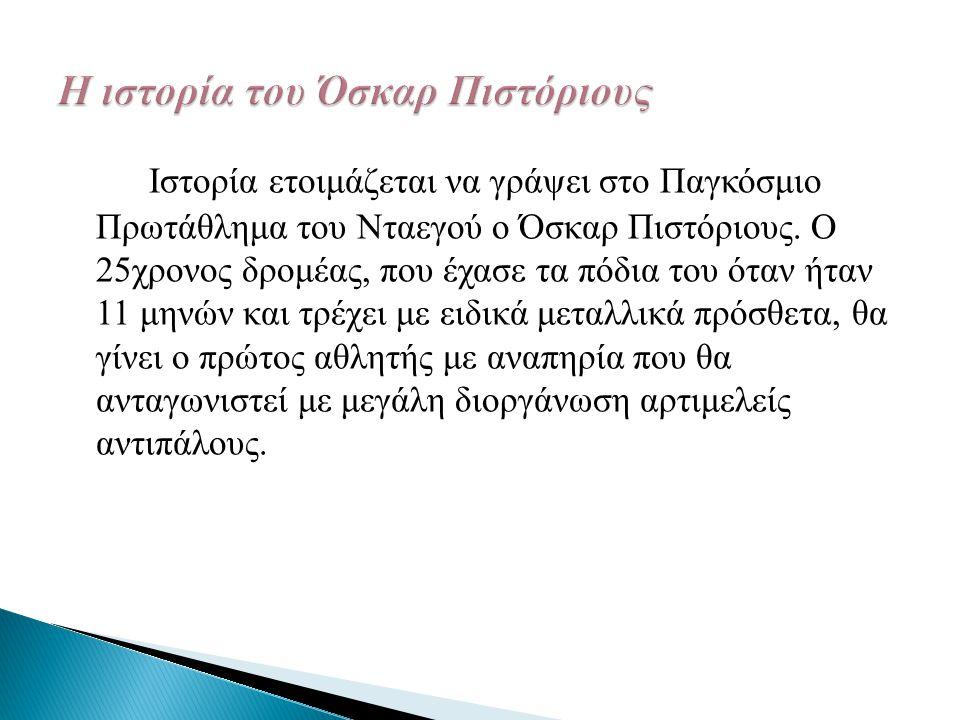 Ιστορία ετοιμάζεται να γράψει στο Παγκόσμιο Πρωτάθλημα του Νταεγού ο Όσκαρ Πιστόριους. Ο 25χρονος δρομέας, που έχασε τα πόδια του όταν ήταν 11 μηνών κ