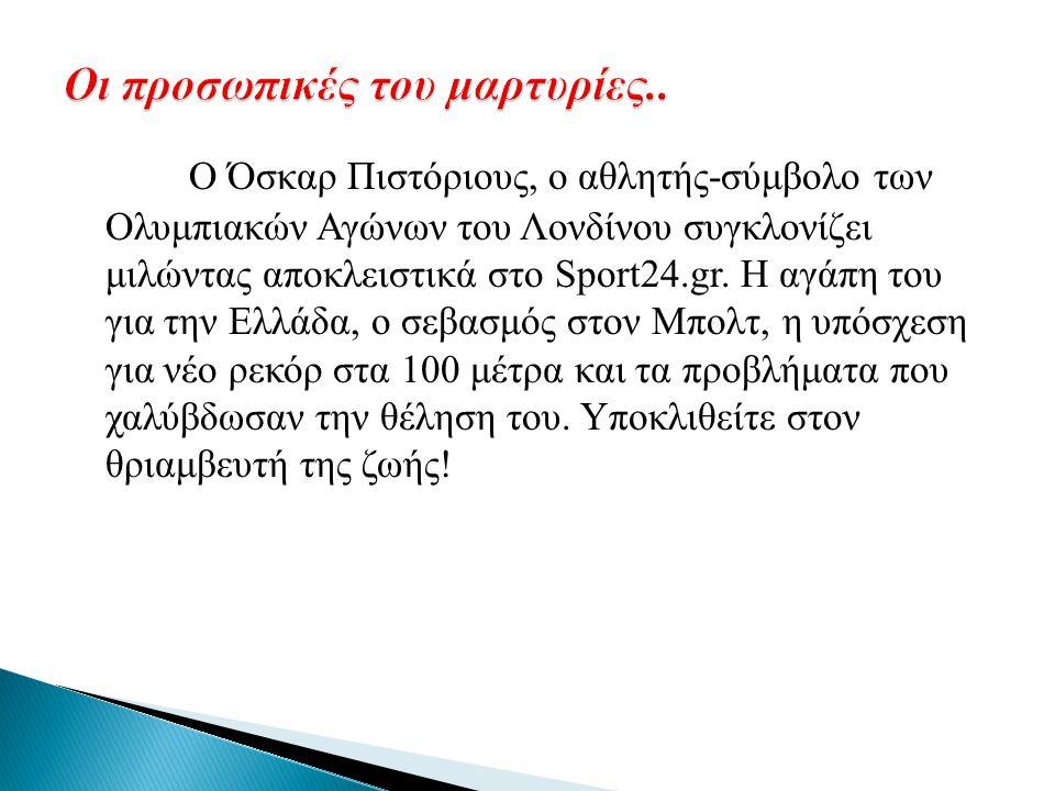 Ο Όσκαρ Πιστόριους, ο αθλητής-σύμβολο των Ολυμπιακών Αγώνων του Λονδίνου συγκλονίζει μιλώντας αποκλειστικά στο Sport24.gr. Η αγάπη του για την Ελλάδα,