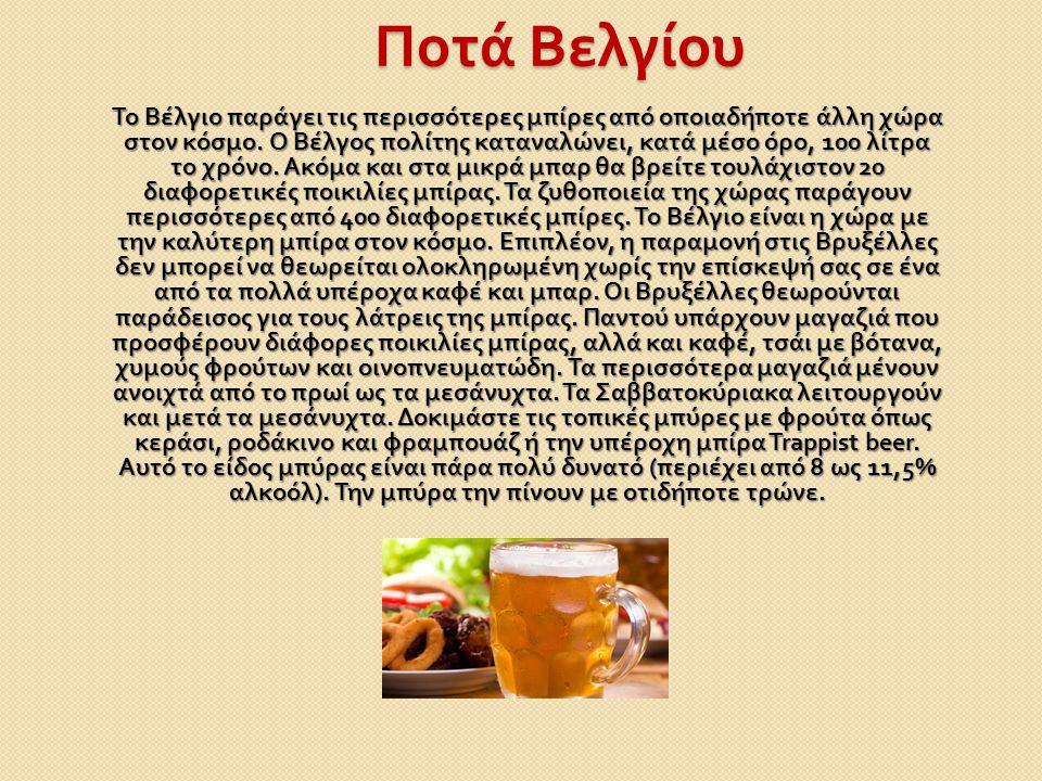 Ποτά Βελγίου Το Βέλγιο παράγει τις περισσότερες μπίρες από οποιαδήποτε άλλη χώρα στον κόσμο. Ο Βέλγος πολίτης καταναλώνει, κατά μέσο όρο, 100 λίτρα το