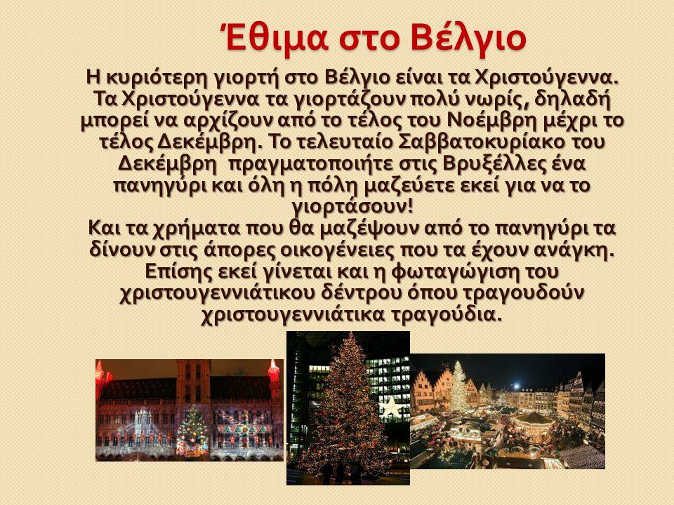 Έθιμα στο Βέλγιο Η κυριότερη γιορτή στο Βέλγιο είναι τα Χριστούγεννα. Τα Χριστούγεννα τα γιορτάζουν πολύ νωρίς, δηλαδή μπορεί να αρχίζουν από το τέλος