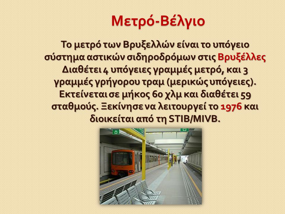 Μετρό - Βέλγιο Το μετρό των Βρυξελλών είναι το υπόγειο σύστημα αστικών σιδηροδρόμων στις Βρυξέλλες Διαθέτει 4 υπόγειες γραμμές μετρό, και 3 γραμμές γρ