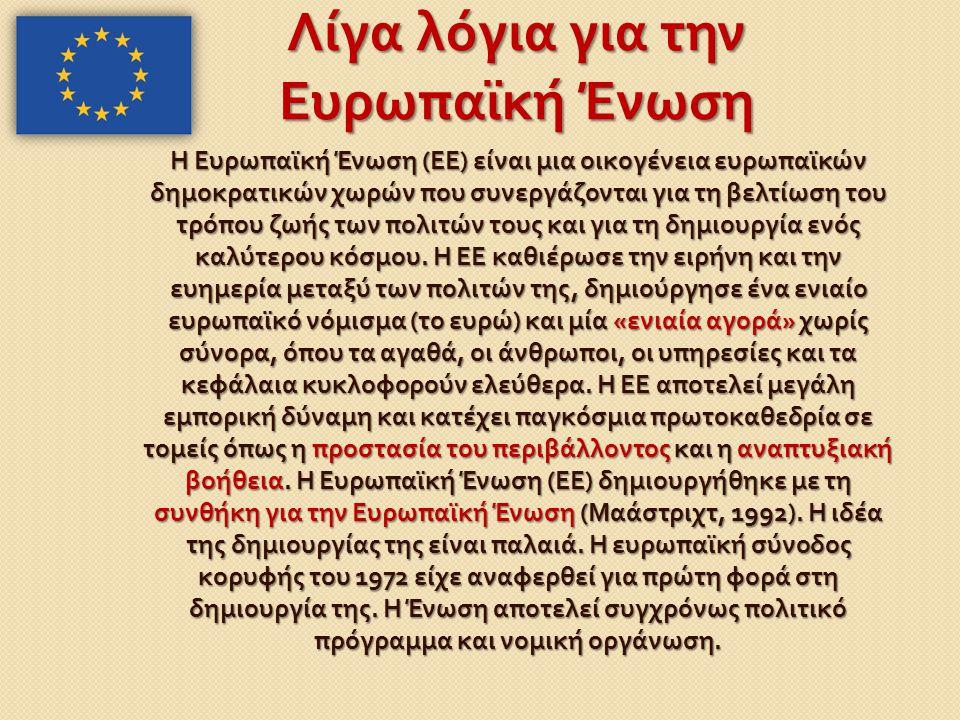 Λίγα λόγια για την Ευρωπαϊκή Ένωση Η Ευρωπαϊκή Ένωση ( ΕΕ ) είναι μια οικογένεια ευρωπαϊκών δημοκρατικών χωρών που συνεργάζονται για τη βελτίωση του τ