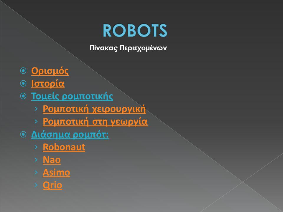 Πίνακας Περιεχομένων  Ορισμός Ορισμός  Ιστορία Ιστορία  Τομείς ρομποτικής › Ρομποτική χειρουργική Ρομποτική χειρουργική › Ρομποτική στη γεωργία Ρομποτική στη γεωργία  Διάσημα ρομπότ: › Robonaut Robonaut › Nao Nao › Asimo Asimo › Qrio Qrio