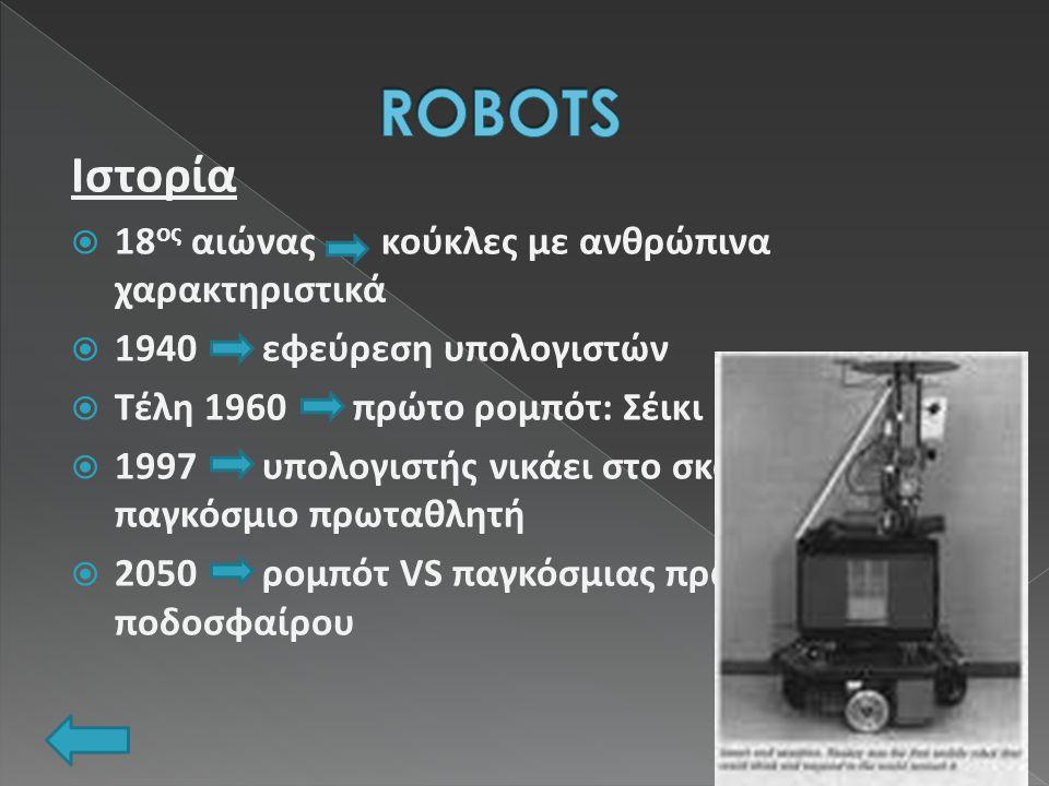 Ιστορία  18 ος αιώνας κούκλες με ανθρώπινα χαρακτηριστικά  1940 εφεύρεση υπολογιστών  Τέλη 1960 πρώτο ρομπότ: Σέικι  1997 υπολογιστής νικάει στο σκάκι τον παγκόσμιο πρωταθλητή  2050 ρομπότ VS παγκόσμιας πρωταθλήτριας ποδοσφαίρου