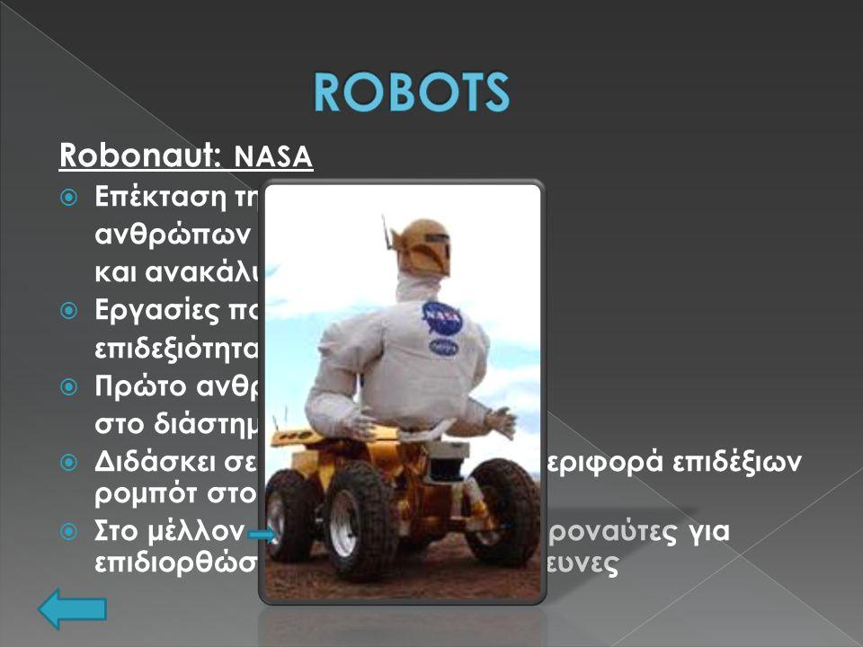 Robonaut: NASA  Επέκταση της ικανότητας των ανθρώπων για κατασκευή και ανακάλυψη  Εργασίες που απαιτούν μεγάλη επιδεξιότητα  Πρώτο ανθρωποειδές ρομπότ στο διάστημα  Διδάσκει σε μηχανικούς τη συμπεριφορά επιδέξιων ρομπότ στο διάστημα  Στο μέλλον βοήθεια στους αστροναύτες για επιδιορθώσεις, επιστημονικές έρευνες