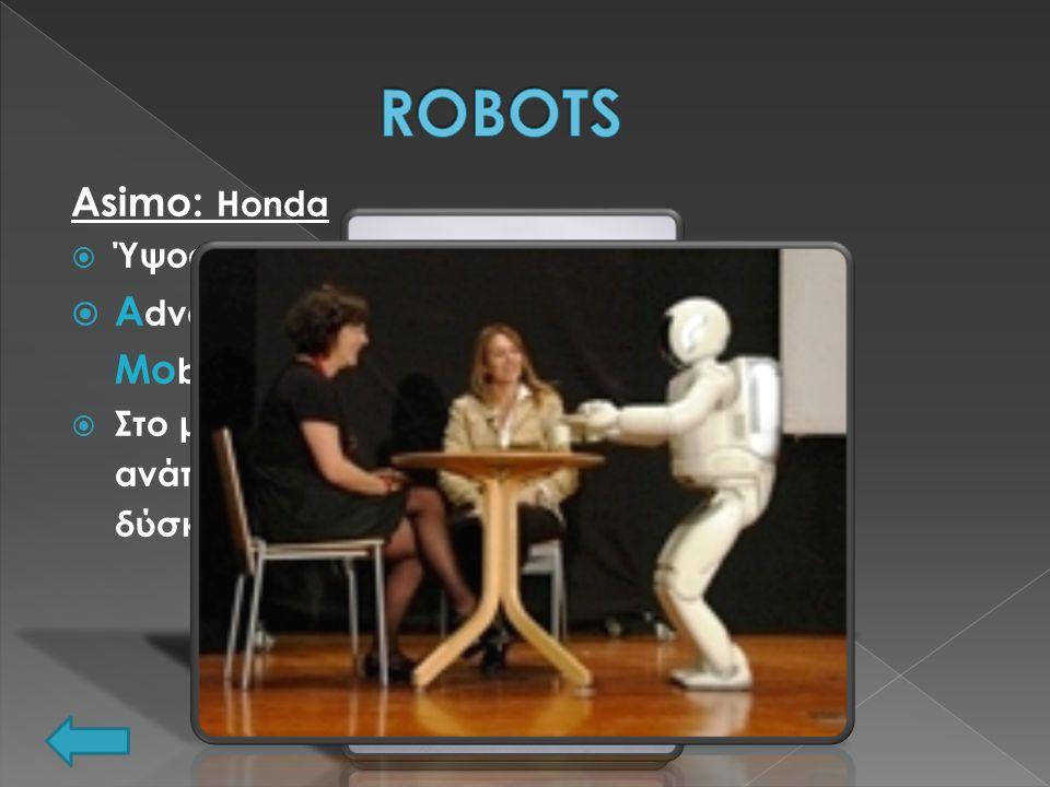 Asimo: Honda  Ύψος: 1,30m Βάρος: 54kg  A dvanced S tep in I nnovative Mo bility  Στο μέλλον βοήθεια σε ανάπηρους, αντιμετώπιση δύσκολων εργασιών