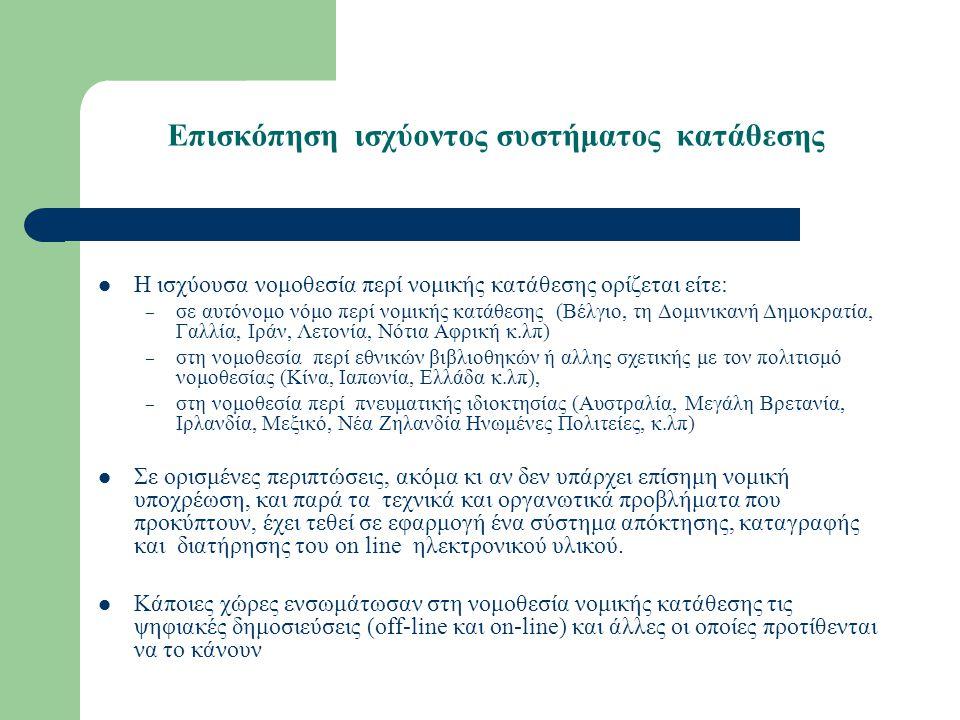 Επισκόπηση ισχύοντος συστήματος κατάθεσης Η ισχύουσα νομοθεσία περί νομικής κατάθεσης ορίζεται είτε: – σε αυτόνομο νόμο περί νομικής κατάθεσης (Βέλγιο, τη Δομινικανή Δημοκρατία, Γαλλία, Ιράν, Λετονία, Νότια Αφρική κ.λπ) – στη νομοθεσία περί εθνικών βιβλιοθηκών ή αλλης σχετικής με τον πολιτισμό νομοθεσίας (Κίνα, Ιαπωνία, Ελλάδα κ.λπ), – στη νομοθεσία περί πνευματικής ιδιοκτησίας (Αυστραλία, Μεγάλη Βρετανία, Ιρλανδία, Μεξικό, Νέα Ζηλανδία Ηνωμένες Πολιτείες, κ.λπ) Σε ορισμένες περιπτώσεις, ακόμα κι αν δεν υπάρχει επίσημη νομική υποχρέωση, και παρά τα τεχνικά και οργανωτικά προβλήματα που προκύπτουν, έχει τεθεί σε εφαρμογή ένα σύστημα απόκτησης, καταγραφής και διατήρησης του on line ηλεκτρονικού υλικού.