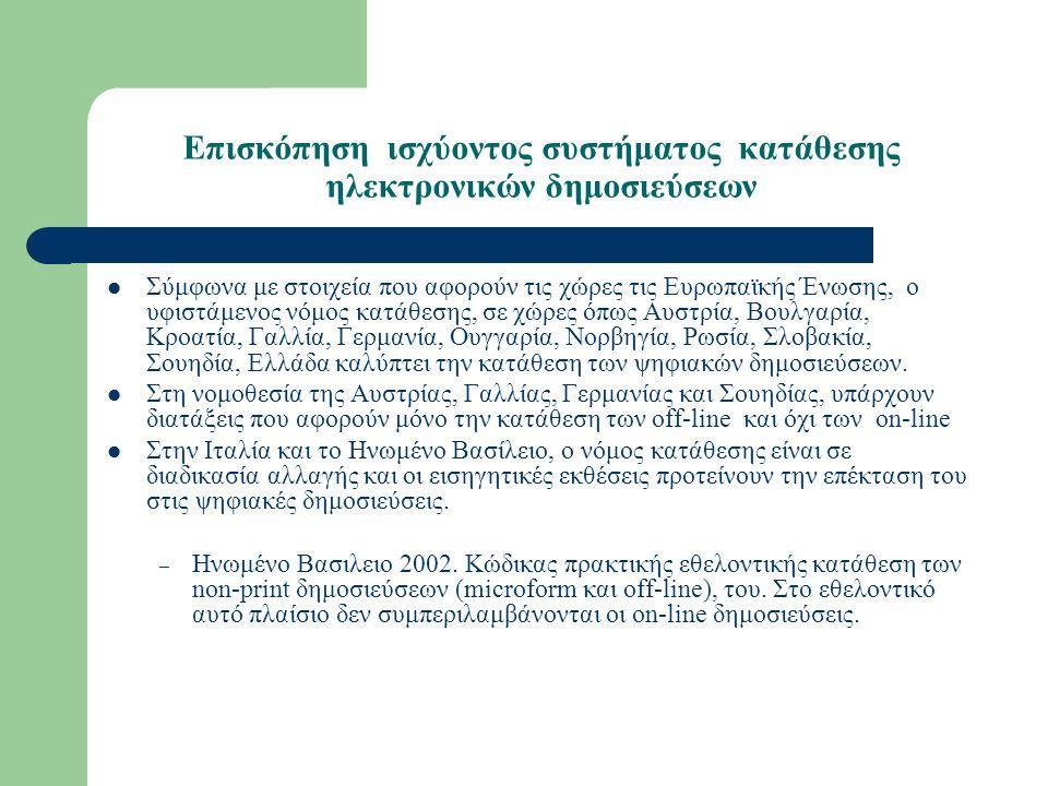 Επισκόπηση ισχύοντος συστήματος κατάθεσης ηλεκτρονικών δημοσιεύσεων Σύμφωνα με στοιχεία που αφορούν τις χώρες τις Ευρωπαϊκής Ένωσης, ο υφιστάμενος νόμος κατάθεσης, σε χώρες όπως Αυστρία, Βουλγαρία, Κροατία, Γαλλία, Γερμανία, Ουγγαρία, Νορβηγία, Ρωσία, Σλοβακία, Σουηδία, Ελλάδα καλύπτει την κατάθεση των ψηφιακών δημοσιεύσεων.