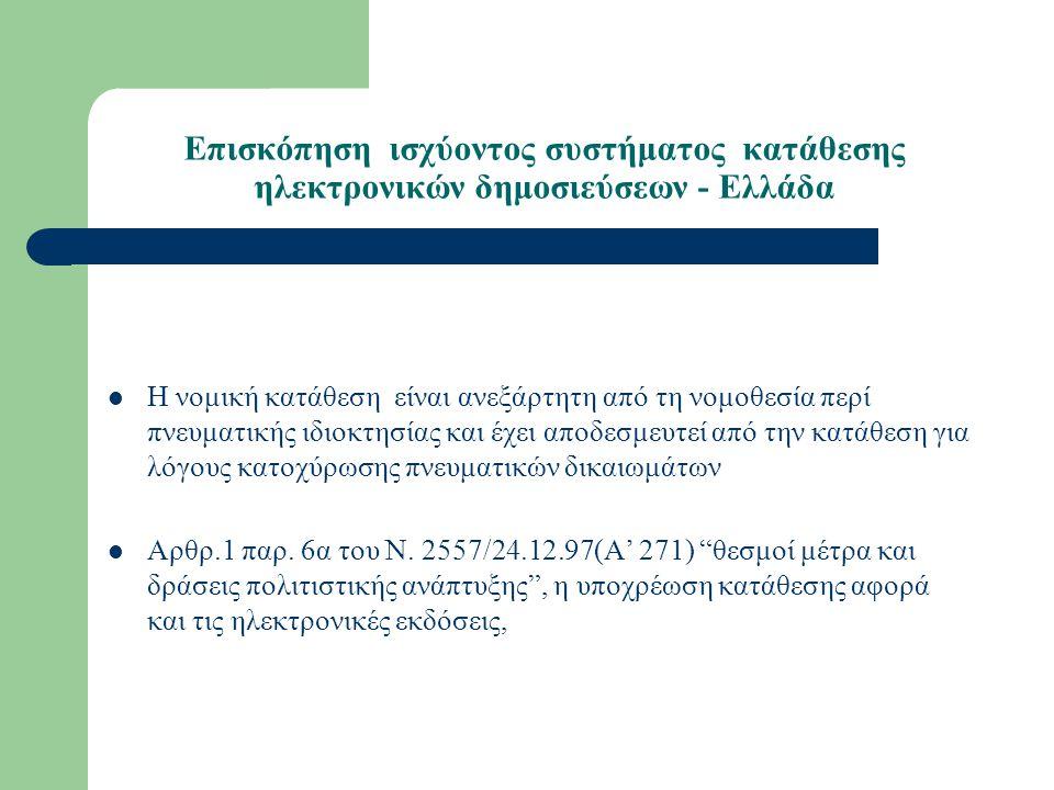 Επισκόπηση ισχύοντος συστήματος κατάθεσης ηλεκτρονικών δημοσιεύσεων - Ελλάδα Η νομική κατάθεση είναι ανεξάρτητη από τη νομοθεσία περί πνευματικής ιδιοκτησίας και έχει αποδεσμευτεί από την κατάθεση για λόγους κατοχύρωσης πνευματικών δικαιωμάτων Αρθρ.1 παρ.