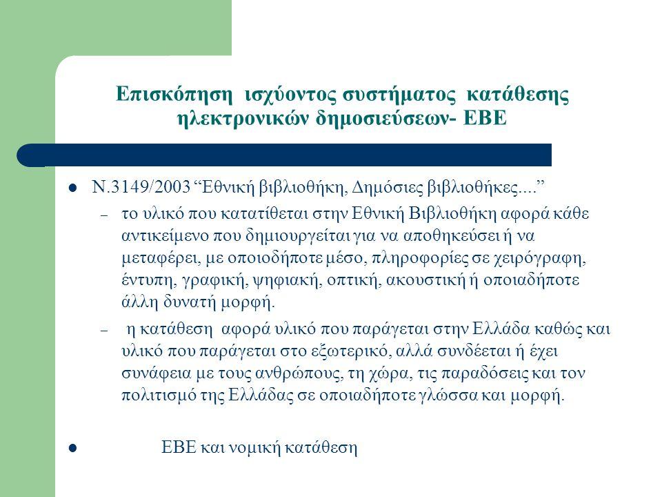 Επισκόπηση ισχύοντος συστήματος κατάθεσης ηλεκτρονικών δημοσιεύσεων- ΕΒΕ Ν.3149/2003 Εθνική βιβλιοθήκη, Δημόσιες βιβλιοθήκες.... – το υλικό που κατατίθεται στην Εθνική Βιβλιοθήκη αφορά κάθε αντικείμενο που δημιουργείται για να αποθηκεύσει ή να μεταφέρει, με οποιοδήποτε μέσο, πληροφορίες σε χειρόγραφη, έντυπη, γραφική, ψηφιακή, οπτική, ακουστική ή οποιαδήποτε άλλη δυνατή μορφή.