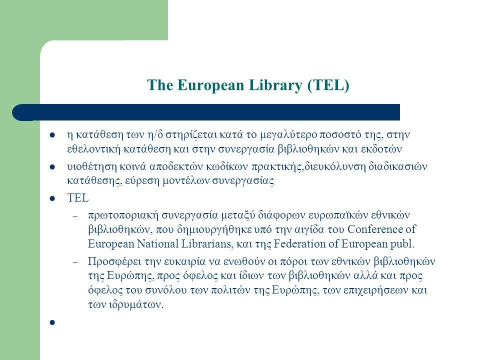 The European Library (TEL) η κατάθεση των η/δ στηρίζεται κατά το μεγαλύτερο ποσοστό της, στην εθελοντική κατάθεση και στην συνεργασία βιβλιοθηκών και εκδοτών υιοθέτηση κοινά αποδεκτών κωδίκων πρακτικής,διευκόλυνση διαδικασιών κατάθεσης, εύρεση μοντέλων συνεργασίας TEL – πρωτοποριακή συνεργασία μεταξύ διάφορων ευρωπαϊκών εθνικών βιβλιοθηκών, που δημιουργήθηκε υπό την αιγίδα του Conference of European National Librarians, και της Federation of European publ.