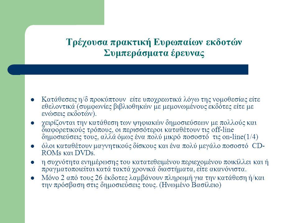 Τρέχουσα πρακτική Ευρωπαίων εκδοτών Συμπεράσματα έρευνας Κατάθεσεις η/δ προκύπτουν είτε υποχρεωτικά λόγω της νομοθεσίας είτε εθελοντικά (συμφωνίες βιβλιοθηκών με μεμονωμένους εκδότες είτε με ενώσεις εκδοτών).