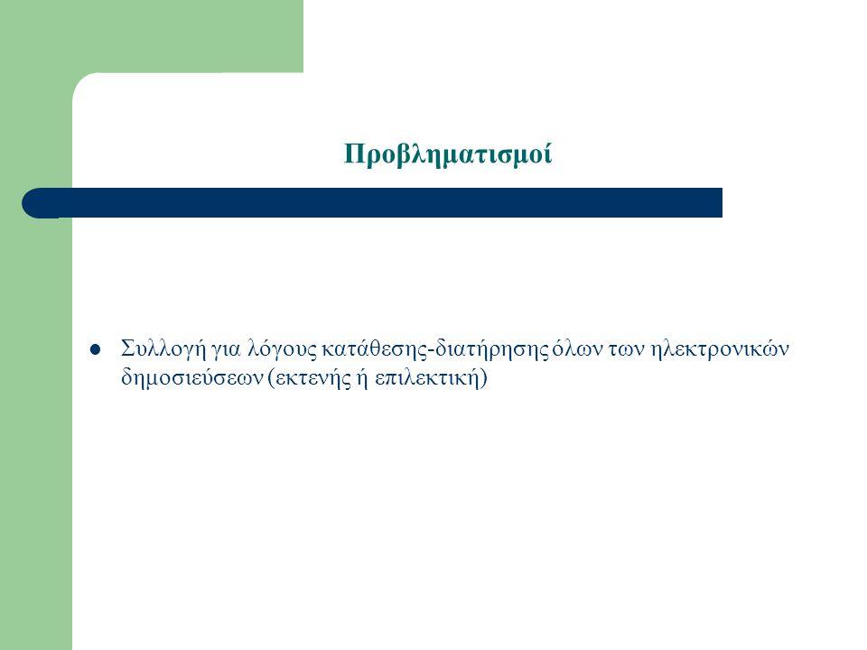 Προβληματισμοί Συλλογή για λόγους κατάθεσης-διατήρησης όλων των ηλεκτρονικών δημοσιεύσεων (εκτενής ή επιλεκτική)