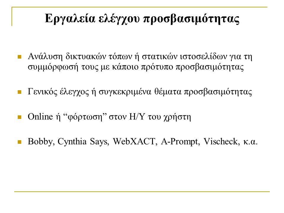 Εργαλεία ελέγχου προσβασιμότητας Ανάλυση δικτυακών τόπων ή στατικών ιστοσελίδων για τη συμμόρφωσή τους με κάποιο πρότυπο προσβασιμότητας Γενικός έλεγχος ή συγκεκριμένα θέματα προσβασιμότητας Online ή φόρτωση στον Η/Υ του χρήστη Bobby, Cynthia Says, WebXACT, A-Prompt, Vischeck, κ.α.