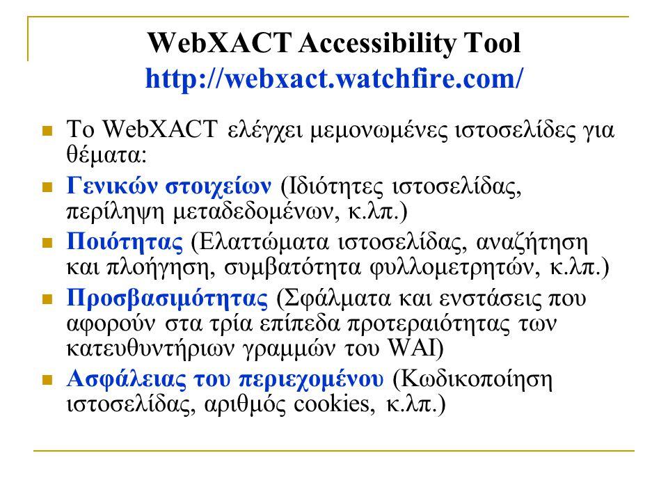 WebXACT Accessibility Tool http://webxact.watchfire.com/ To WebXACT ελέγχει μεμονωμένες ιστοσελίδες για θέματα: Γενικών στοιχείων (Ιδιότητες ιστοσελίδας, περίληψη μεταδεδομένων, κ.λπ.) Ποιότητας (Ελαττώματα ιστοσελίδας, αναζήτηση και πλοήγηση, συμβατότητα φυλλομετρητών, κ.λπ.) Προσβασιμότητας (Σφάλματα και ενστάσεις που αφορούν στα τρία επίπεδα προτεραιότητας των κατευθυντήριων γραμμών του WAI) Ασφάλειας του περιεχομένου (Κωδικοποίηση ιστοσελίδας, αριθμός cookies, κ.λπ.)