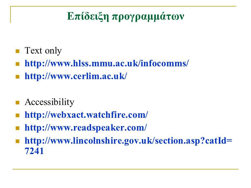 Επίδειξη προγραμμάτων Text only http://www.hlss.mmu.ac.uk/infocomms/ http://www.cerlim.ac.uk/ Accessibility http://webxact.watchfire.com/ http://www.readspeaker.com/ http://www.lincolnshire.gov.uk/section.asp?catId= 7241