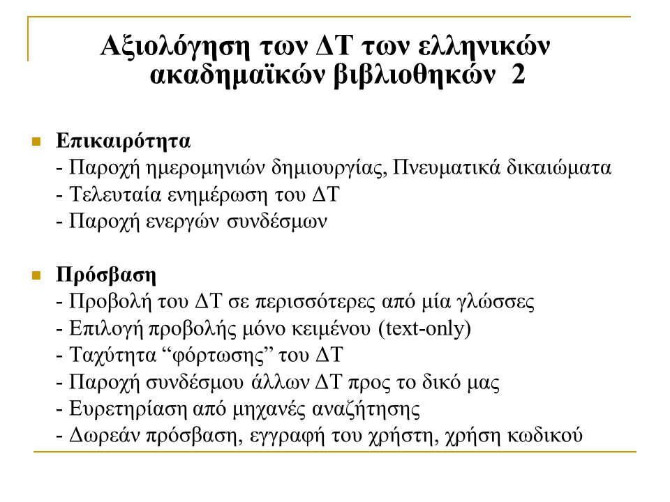 Αξιολόγηση των ΔΤ των ελληνικών ακαδημαϊκών βιβλιοθηκών 2 Επικαιρότητα - Παροχή ημερομηνιών δημιουργίας, Πνευματικά δικαιώματα - Τελευταία ενημέρωση του ΔΤ - Παροχή ενεργών συνδέσμων Πρόσβαση - Προβολή του ΔΤ σε περισσότερες από μία γλώσσες - Επιλογή προβολής μόνο κειμένου (text-only) - Ταχύτητα φόρτωσης του ΔΤ - Παροχή συνδέσμου άλλων ΔΤ προς το δικό μας - Ευρετηρίαση από μηχανές αναζήτησης - Δωρεάν πρόσβαση, εγγραφή του χρήστη, χρήση κωδικού