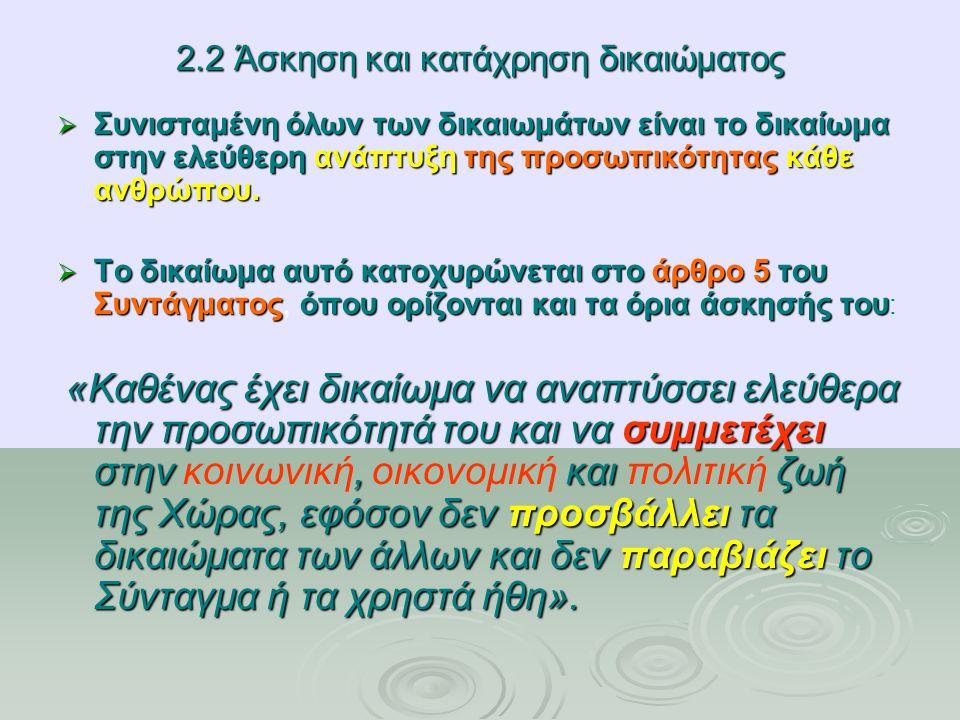 2.2 Άσκηση και κατάχρηση δικαιώματος  Συνισταμένη όλων των δικαιωμάτων είναι το δικαίωμα στην ελεύθερη ανάπτυξη της προσωπικότητας κάθε ανθρώπου.