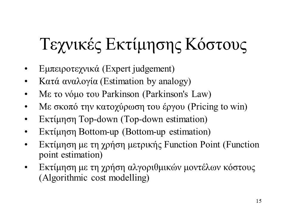 15 Τεχνικές Εκτίμησης Κόστους Εμπειροτεχνικά (Expert judgement) Κατά αναλογία (Estimation by analogy) Με το νόμο του Parkinson (Parkinson s Law) Με σκοπό την κατοχύρωση του έργου (Pricing to win) Εκτίμηση Top-down (Top-down estimation) Εκτίμηση Bottom-up (Bottom-up estimation) Εκτίμηση με τη χρήση μετρικής Function Point (Function point estimation) Εκτίμηση με τη χρήση αλγοριθμικών μοντέλων κόστους (Algorithmic cost modelling)