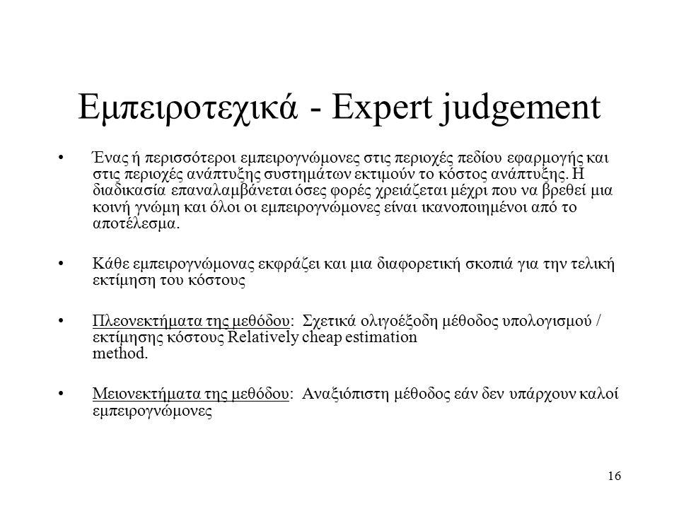 16 Εμπειροτεχικά - Expert judgement Ένας ή περισσότεροι εμπειρογνώμονες στις περιοχές πεδίου εφαρμογής και στις περιοχές ανάπτυξης συστημάτων εκτιμούν το κόστος ανάπτυξης.