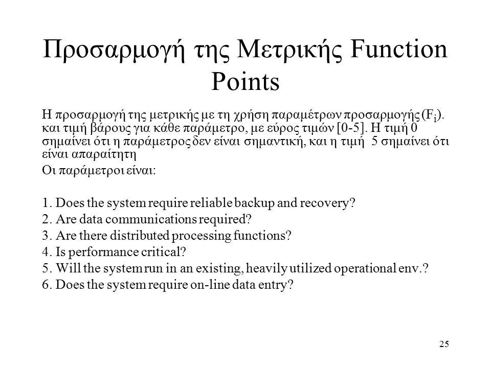 25 Προσαρμογή της Μετρικής Function Points Η προσαρμογή της μετρικής με τη χρήση παραμέτρων προσαρμογής (F i ). και τιμή βάρους για κάθε παράμετρο, με